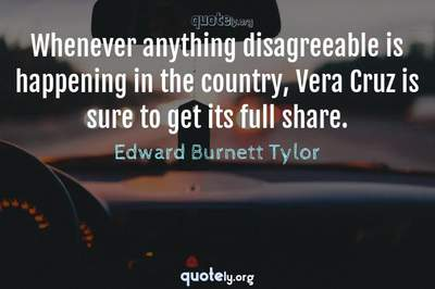 Photo Quote of Whenever anything disagreeable is happening in the country, Vera Cruz is sure to get its full share.