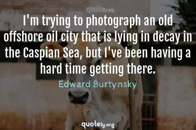 Photo Quote of I'm trying to photograph an old offshore oil city that is lying in decay in the Caspian Sea, but I've been having a hard time getting there.