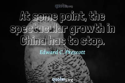 Photo Quote of At some point, the spectacular growth in China has to stop.