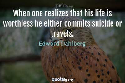 Photo Quote of When one realizes that his life is worthless he either commits suicide or travels.