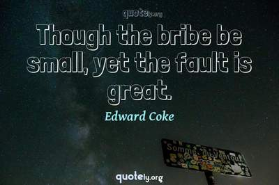 Photo Quote of Though the bribe be small, yet the fault is great.
