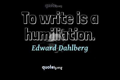 Photo Quote of To write is a humiliation.