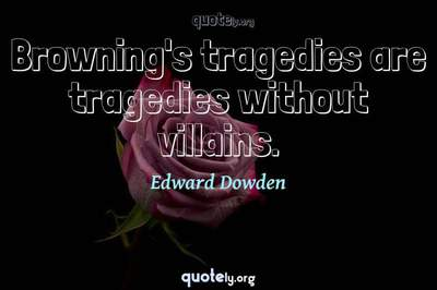 Photo Quote of Browning's tragedies are tragedies without villains.
