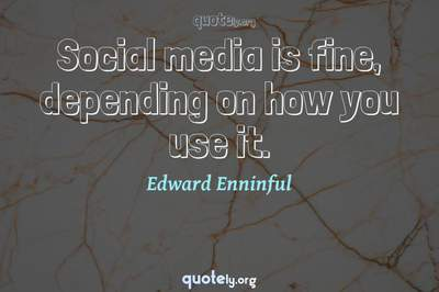 Photo Quote of Social media is fine, depending on how you use it.