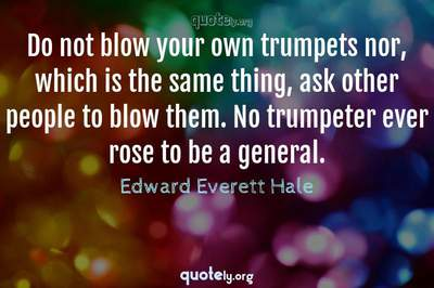Photo Quote of Do not blow your own trumpets nor, which is the same thing, ask other people to blow them. No trumpeter ever rose to be a general.
