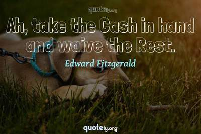 Photo Quote of Ah, take the Cash in hand and waive the Rest.