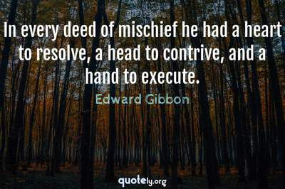 Photo Quote of In every deed of mischief he had a heart to resolve, a head to contrive, and a hand to execute.