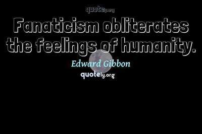Photo Quote of Fanaticism obliterates the feelings of humanity.