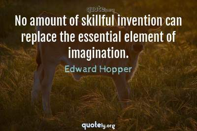 Photo Quote of No amount of skillful invention can replace the essential element of imagination.