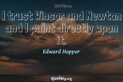 Photo Quote of I trust Winsor and Newton and I paint directly upon it.