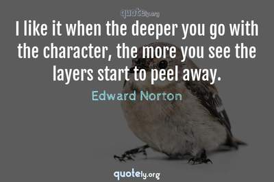 Photo Quote of I like it when the deeper you go with the character, the more you see the layers start to peel away.