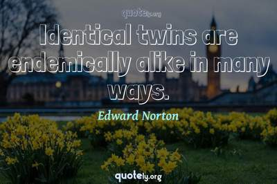Photo Quote of Identical twins are endemically alike in many ways.
