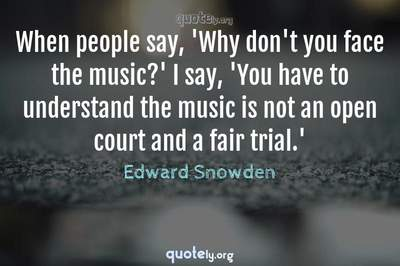 Photo Quote of When people say, 'Why don't you face the music?' I say, 'You have to understand the music is not an open court and a fair trial.'