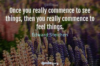 Photo Quote of Once you really commence to see things, then you really commence to feel things.