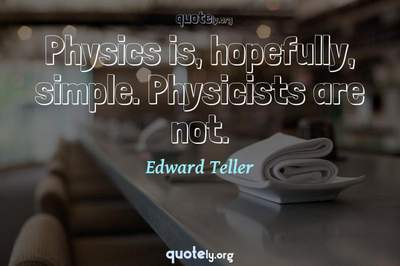 Photo Quote of Physics is, hopefully, simple. Physicists are not.