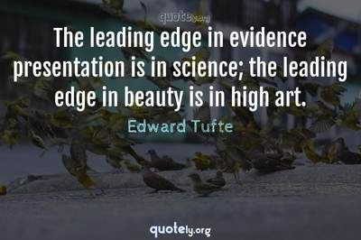 Photo Quote of The leading edge in evidence presentation is in science; the leading edge in beauty is in high art.
