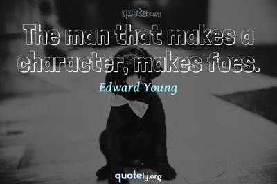 Photo Quote of The man that makes a character, makes foes.
