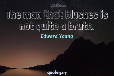 Photo Quote of The man that blushes is not quite a brute.
