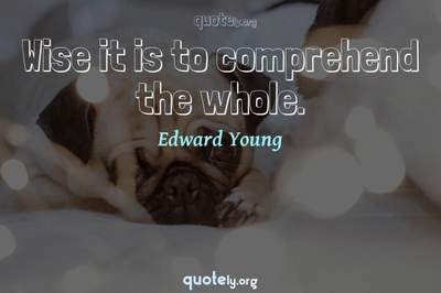 Photo Quote of Wise it is to comprehend the whole.