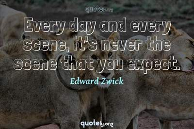 Photo Quote of Every day and every scene, it's never the scene that you expect.
