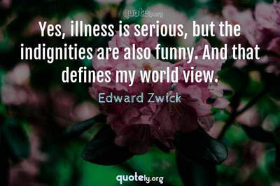 Photo Quote of Yes, illness is serious, but the indignities are also funny. And that defines my world view.