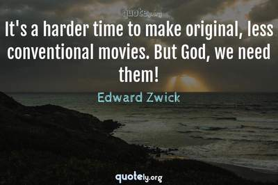 Photo Quote of It's a harder time to make original, less conventional movies. But God, we need them!