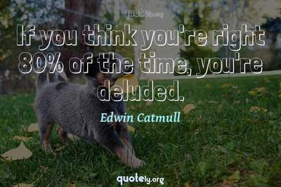 Photo Quote of If you think you're right 80% of the time, you're deluded.