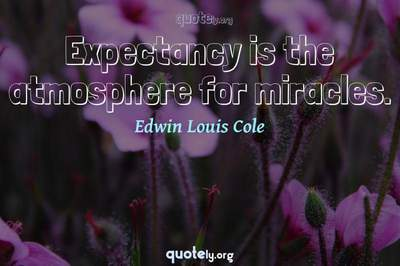 Photo Quote of Expectancy is the atmosphere for miracles.