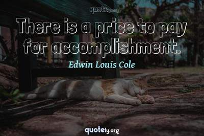 Photo Quote of There is a price to pay for accomplishment.