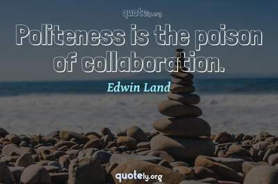 Photo Quote of Politeness is the poison of collaboration.