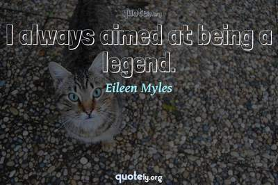 Photo Quote of I always aimed at being a legend.