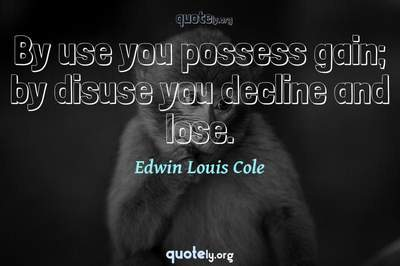 Photo Quote of By use you possess gain; by disuse you decline and lose.