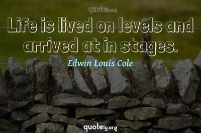Photo Quote of Life is lived on levels and arrived at in stages.