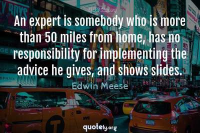 Photo Quote of An expert is somebody who is more than 50 miles from home, has no responsibility for implementing the advice he gives, and shows slides.