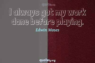 Photo Quote of I always got my work done before playing.