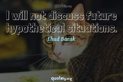 Photo Quote of I will not discuss future hypothetical situations.