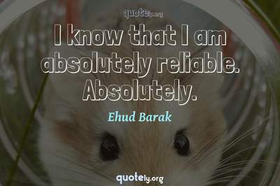 Photo Quote of I know that I am absolutely reliable. Absolutely.