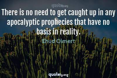 Photo Quote of There is no need to get caught up in any apocalyptic prophecies that have no basis in reality.