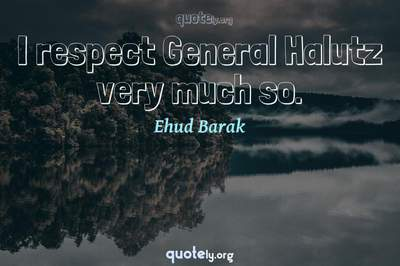 Photo Quote of I respect General Halutz very much so.