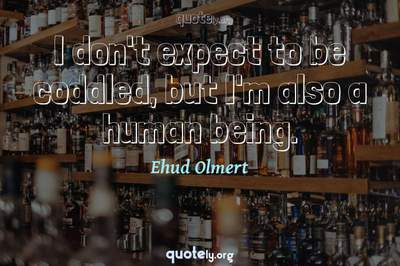 Photo Quote of I don't expect to be coddled, but I'm also a human being.
