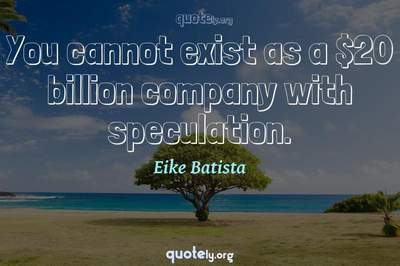 Photo Quote of You cannot exist as a $20 billion company with speculation.