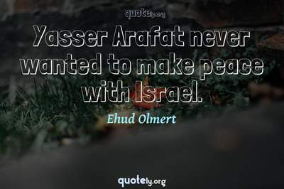 Photo Quote of Yasser Arafat never wanted to make peace with Israel.