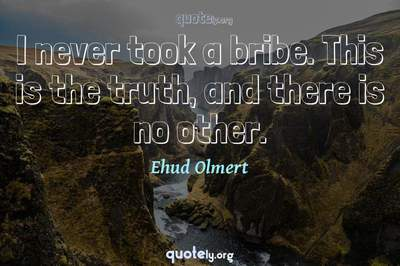 Photo Quote of I never took a bribe. This is the truth, and there is no other.