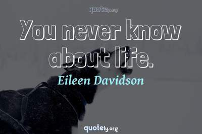 Photo Quote of You never know about life.