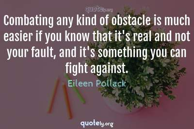 Photo Quote of Combating any kind of obstacle is much easier if you know that it's real and not your fault, and it's something you can fight against.