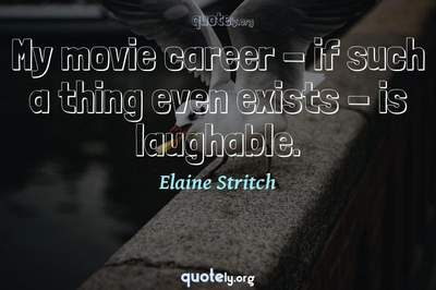Photo Quote of My movie career - if such a thing even exists - is laughable.