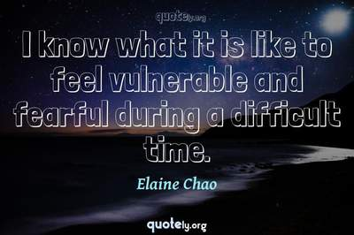 Photo Quote of I know what it is like to feel vulnerable and fearful during a difficult time.