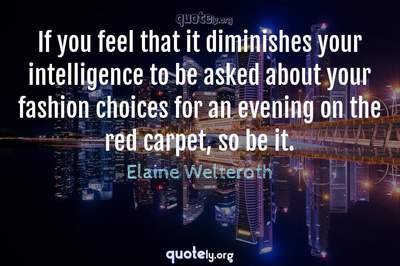 Photo Quote of If you feel that it diminishes your intelligence to be asked about your fashion choices for an evening on the red carpet, so be it.