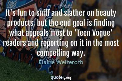 Photo Quote of It's fun to sniff and slather on beauty products, but the end goal is finding what appeals most to 'Teen Vogue' readers and reporting on it in the most compelling way.