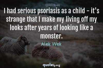 Photo Quote of I had serious psoriasis as a child - it's strange that I make my living off my looks after years of looking like a monster.